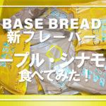BASE BREAD新フレーバー「メープル・シナモン」食べてみた!